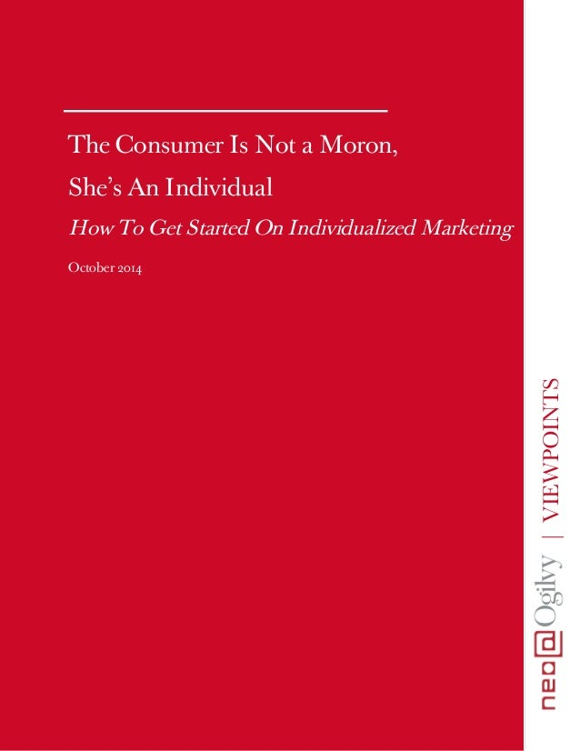 | VIEWPOINTS  The Consumer Is Not a Moron,  She's An Individual  How To Get Started On Individualized Marketing  October 2...
