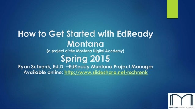 How to Get Started with EdReady Montana (a project of the Montana Digital Academy) Spring 2015 Ryan Schrenk, Ed.D. –EdRead...