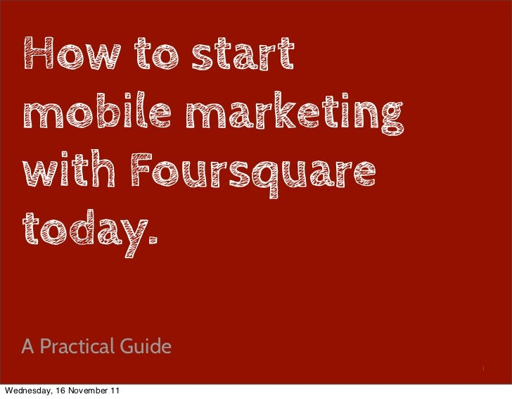 How to start   mobile marketing   with Foursquare   today.   A Practical Guide                            1Wednesday, 16 N...