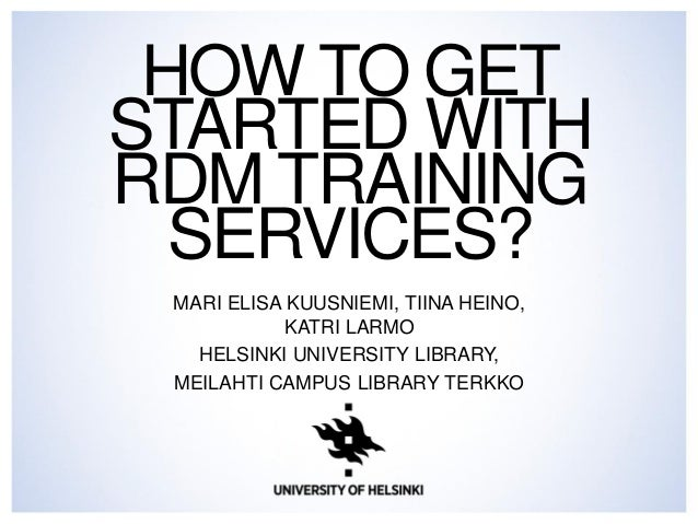 HOW TO GET  STARTED WITH  RDM TRAINING  SERVICES?  MARI ELISA KUUSNIEMI, TIINA HEINO,  KATRI LARMO  HELSINKI UNIVERSITY LI...