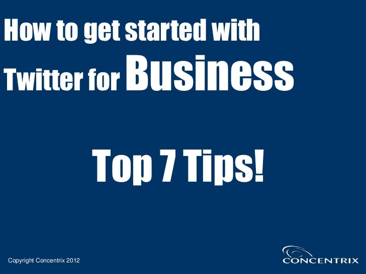 How to get started withTwitter for                   Business                            Top 7 Tips!Copyright Concentrix 2...