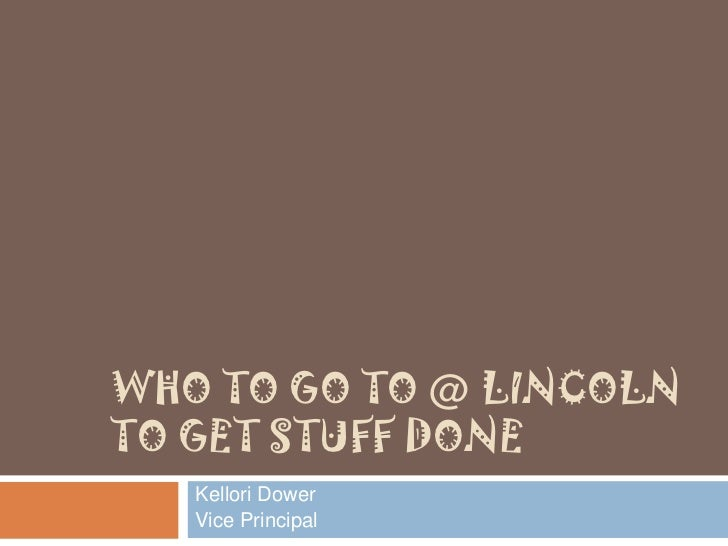 WHO TO GO TO @ LINCOLNTO GET STUFF DONE   Kellori Dower   Vice Principal