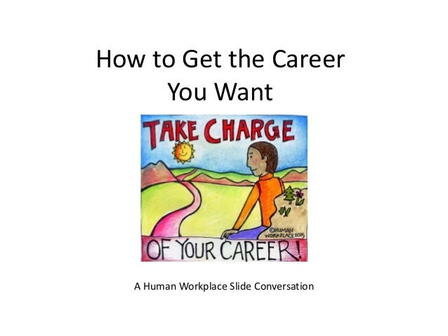 How to Get the Career You Want A Human Workplace Slide Conversation