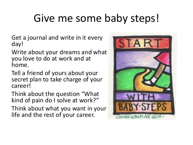 Give me some baby steps! Get a journal and write in it every day! Write about your dreams and what you love to do at work ...