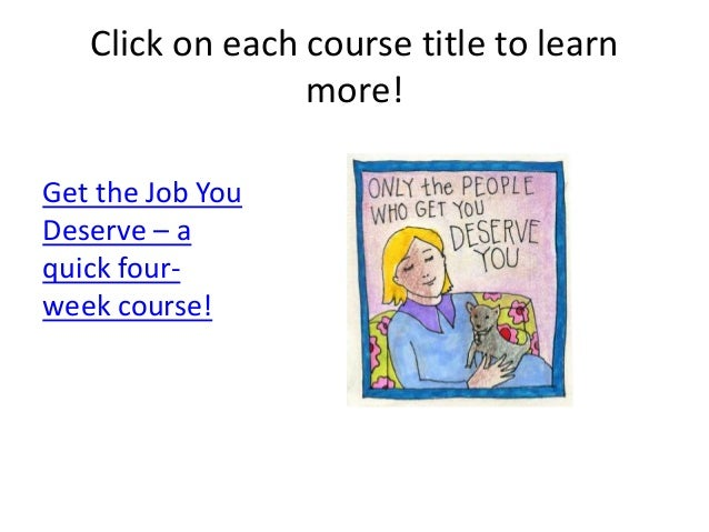 Click on each course title to learn more! Get the Job You Deserve – a quick four- week course!