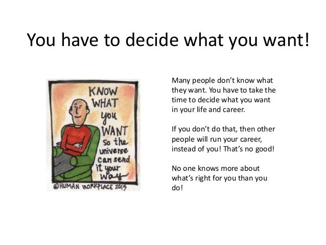 You have to decide what you want! Many people don't know what they want. You have to take the time to decide what you want...