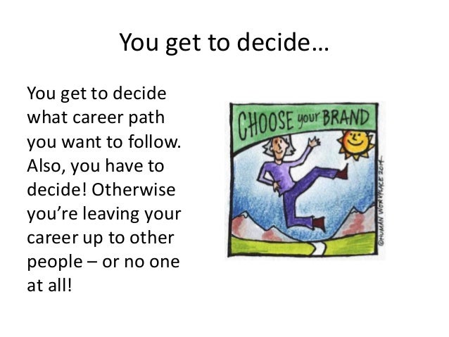 You get to decide… You get to decide what career path you want to follow. Also, you have to decide! Otherwise you're leavi...