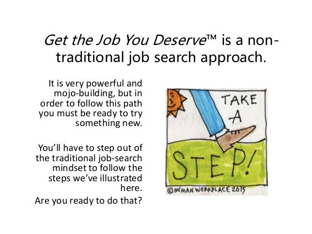 Get the Job You Deserve™ is a non- traditional job search approach. It is very powerful and mojo-building, but in order to...