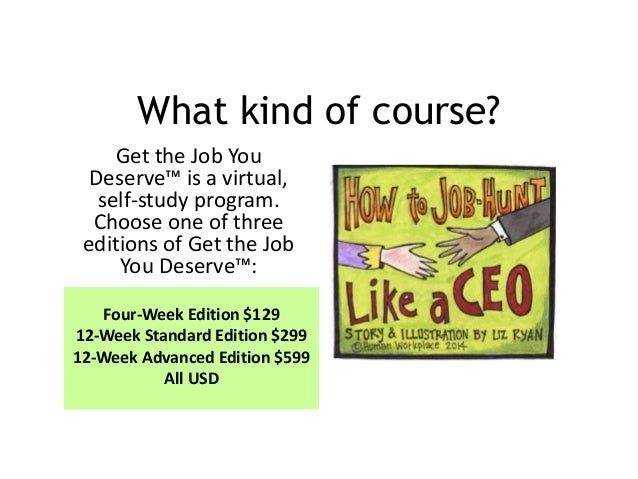 What kind of course? Get the Job You Deserve™ is a virtual, self-study program. Choose one of three editions of Get the Jo...