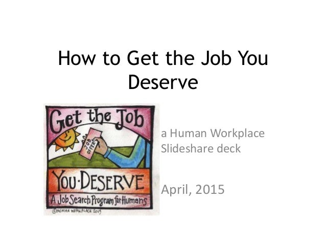 How to Get the Job You Deserve a Human Workplace Slideshare deck April, 2015
