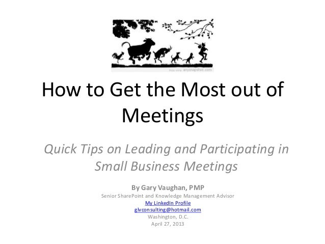 How to Get the Most out ofMeetingsQuick Tips on Leading and Participating inSmall Business MeetingsBy Gary Vaughan, PMPSen...