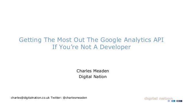 Twitter: @charlesmeadencharles@digitalnation.co.uk Getting The Most Out The Google Analytics API If You're Not A Developer...