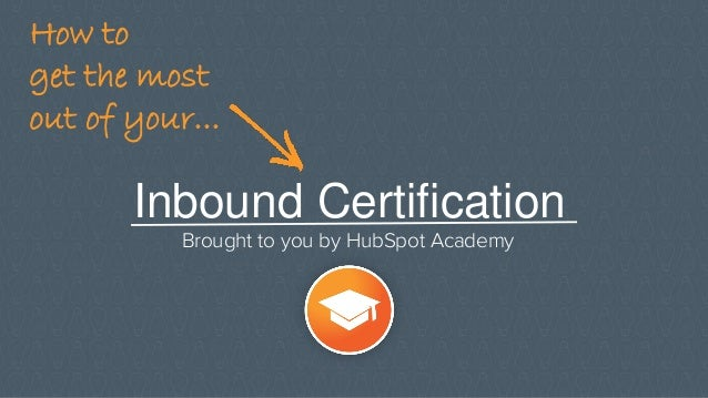 Inbound Certification Brought to you by HubSpot Academy How to get the most out of your...