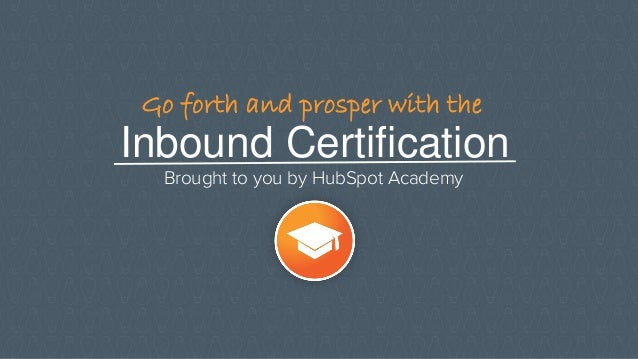 Inbound Certification Brought to you by HubSpot Academy Go forth and prosper with the
