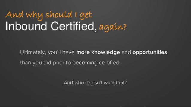 Inbound Certified, And why should I get again? Ultimately, you'll have more knowledge and opportunities than you did prior...