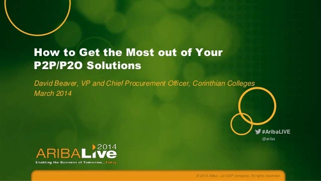 How to Get the Most out of Your P2P/P2O Solutions David Beaver, VP and Chief Procurement Officer, Corinthian Colleges Marc...