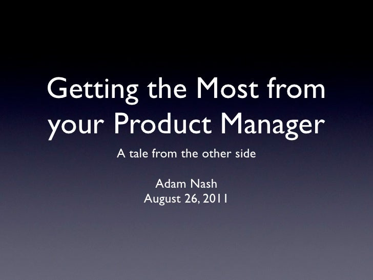 Getting the Most fromyour Product Manager     A tale from the other side           Adam Nash          August 26, 2011
