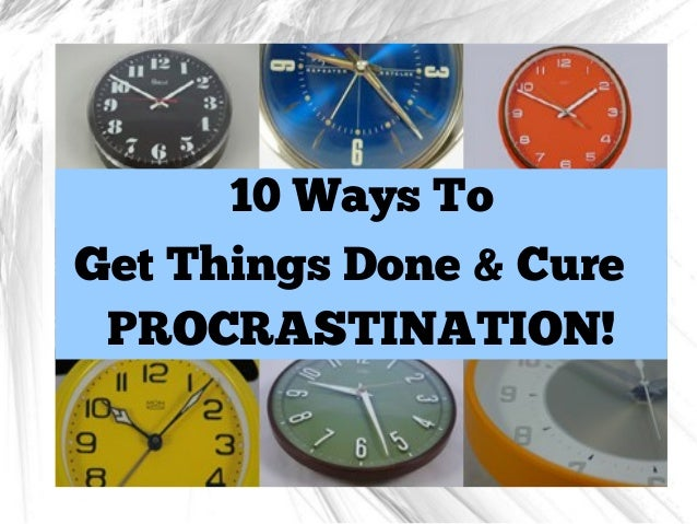 10 Ways To Get Things Done & Cure PROCRASTINATION!