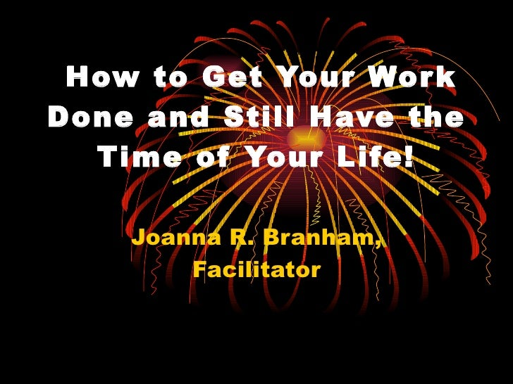 How to Get Your Work Done and Still Have the Time of Your Life! Joanna R. Branham, Facilitator