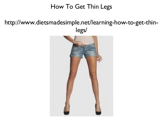 How To Get Thin Legshttp://www.dietsmadesimple.net/learning-how-to-get-thin-                        legs/