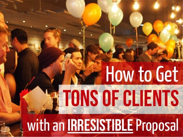 How to GetTons of Clientswith an Irresistible Proposal