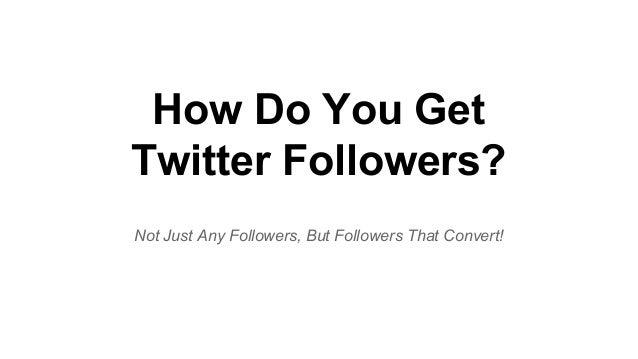 How Do You Get Twitter Followers? Not Just Any Followers, But Followers That Convert!