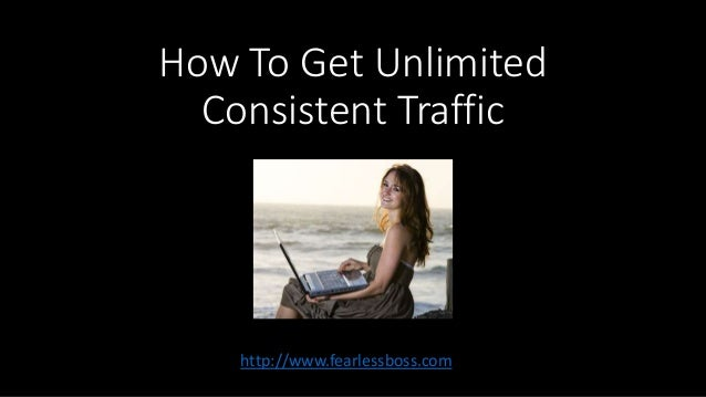How To Get Unlimited  Consistent Traffic  http://www.fearlessboss.com