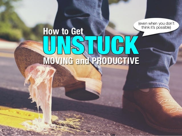 How to Get UNSTUCKMOVING and PRODUCTIVE UNSTUCK (even when you don't think it's possible)