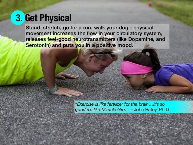 3. Get Physical Stand, stretch, go for a run, walk your dog - physical movement increases the flow in your circulatory syst...