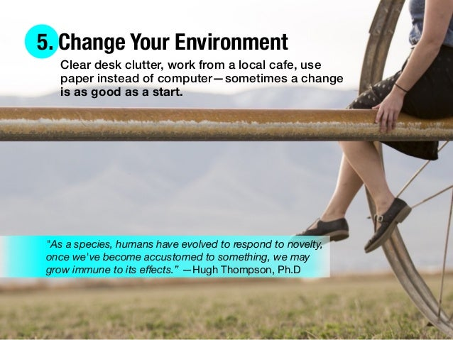 5. Change Your Environment Clear desk clutter, work from a local cafe, use paper instead of computer—sometimes a change is...