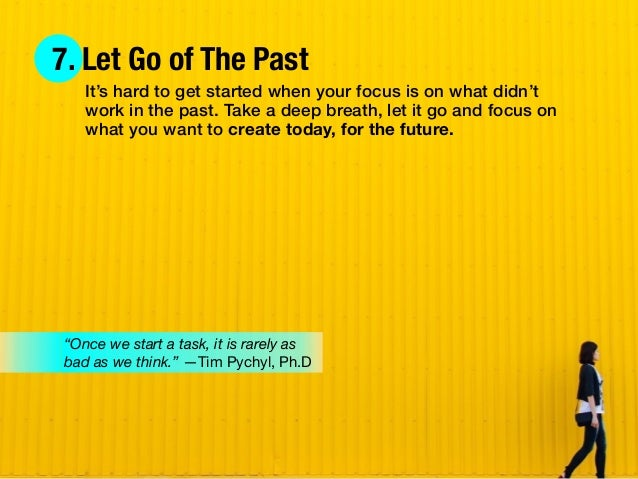 7. Let Go of The Past It's hard to get started when your focus is on what didn't work in the past. Take a deep breath, let...
