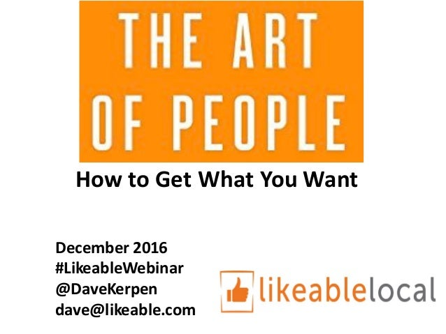 December	2016	 #LikeableWebinar @DaveKerpen dave@likeable.com How	to	Get	What	You	Want