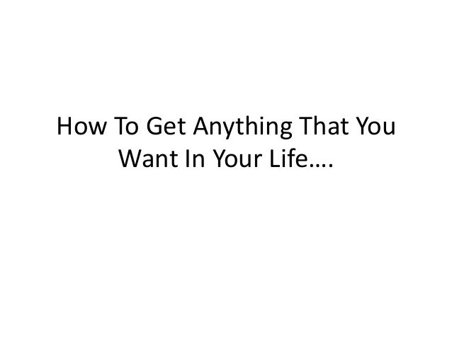How To Get Anything That You Want In Your Life….