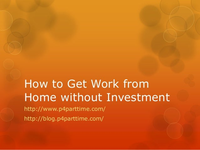 How to Get Work fromHome without Investmenthttp://www.p4parttime.com/http://blog.p4parttime.com/