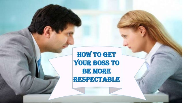 How to GetYour Boss toBe MoreRespectable