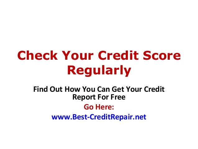Check Your Credit ScoreRegularlyFind Out How You Can Get Your CreditReport For FreeGo Here:www.Best-CreditRepair.net