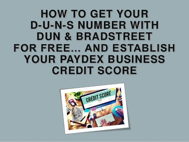 HOW TO GET YOUR D-U-N-S NUMBER WITH DUN & BRADSTREET FOR FREE… AND ESTABLISH YOUR PAYDEX BUSINESS CREDIT SCORE