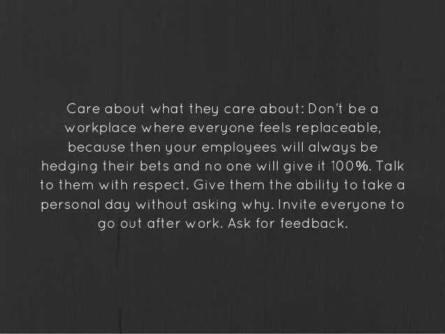 Care about what they care about: Don't be a workplace where everyone feels replaceable, because then your employees will a...
