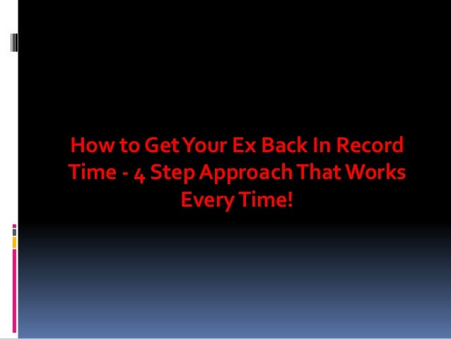 How to Get Your Ex Back In Record Time - 4 Step Approach That Works Every Time!