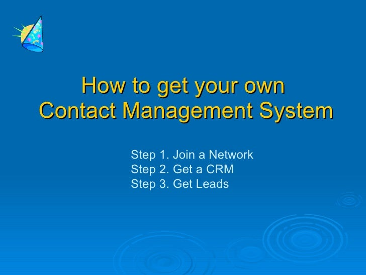 How to get your own Contact Management System        Step 1. Join a Network        Step 2. Get a CRM        Step 3. Get Le...
