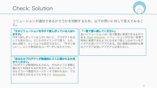 ソリューションが適切であるかどうかを判断するため、以下の問いに対して答えてみるこ と。 16 Check: Solution 「そのソリューションを今すぐ欲しがっている人はい ますか」 今すぐ欲しがっている人がいないと、プロダクトを出 しても売...