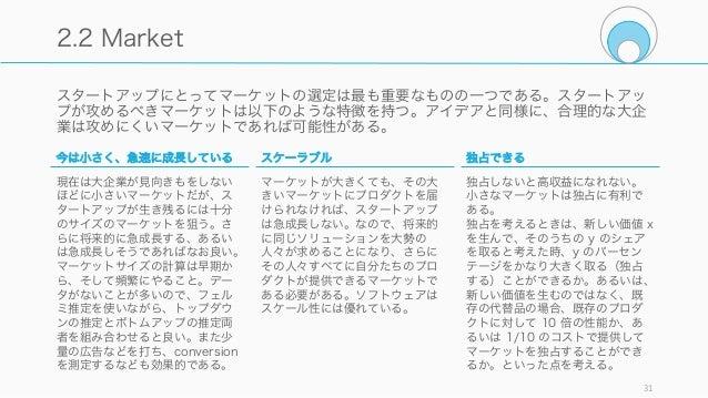 スタートアップにとってマーケットの選定は最も重要なものの一つである。スタートアッ プが攻めるべきマーケットは以下のような特徴を持つ。アイデアと同様に、合理的な大企 業は攻めにくいマーケットであれば可能性がある。 31 2.2 Market 今は...