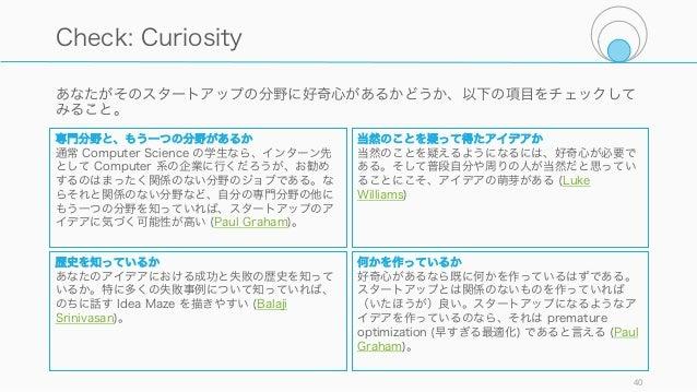あなたがそのスタートアップの分野に好奇心があるかどうか、以下の項目をチェックして みること。 40 Check: Curiosity 専門分野と、もう一つの分野があるか 通常 Computer Science の学生なら、インターン先 として ...