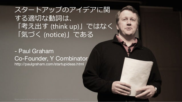 47https://www.theinformation.com/YC-s-Paul-Graham-The-Complete-Interview スタートアップのアイデアに関 する適切切な動詞は、 「考え出す (think up)」ではなく 「...