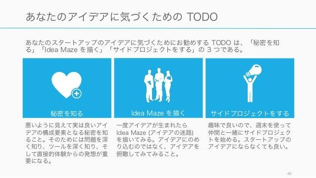 あなたのスタートアップのアイデアに気づくためにお勧めする TODO は、「秘密を知 る」「Idea Maze を描く」「サイドプロジェクトをする」の 3 つである。 49 あなたのアイデアに気づくための TODO 秘密を知る Idea Maze...