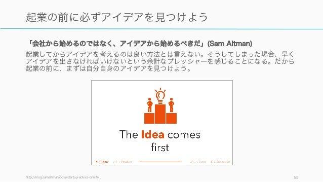「会社から始めるのではなく、アイデアから始めるべきだ」(Sam Altman) 起業してからアイデアを考えるのは良い方法とは言えない。そうしてしまった場合、早く アイデアを出さなければいけないという余計なプレッシャーを感じることになる。だから ...