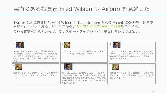 Twitter などに投資した Fred Wilson も Paul Graham からの Airbnb の紹介を「理解で きない」といって見逃したことがある。そのやりとりが Web で公開されている。 良い投資家だからといって、良いスタートア...