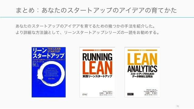 あなたのスタートアップのアイデアを育てるための幾つかの手法を紹介した。 より詳細な方法論として、リーンスタートアップシリーズの一読をお勧めする。 70 まとめ:あなたのスタートアップのアイデアの育てかた