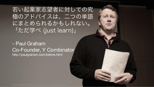 73https://www.theinformation.com/YC-s-Paul-Graham-The-Complete-Interview 若い起業家志望者に対しての究 極のアドバイスは、二つの単語 にまとめられるかもしれない。 「ただ学...