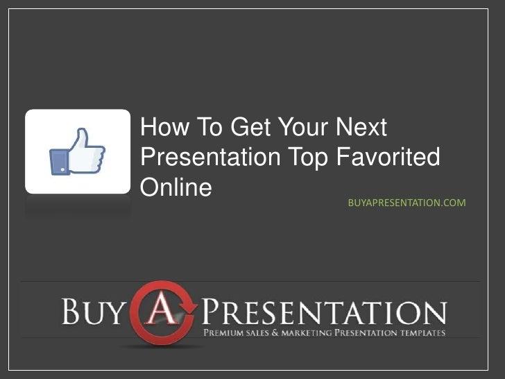 How To Get Your Next Presentation Top Favorited Online<br />BUYAPRESENTATION.COM<br />
